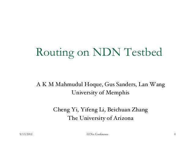Routing on NDN Testbed            A K M Mahmudul Hoque, Gus Sanders, Lan Wang !                       University of Memphi...