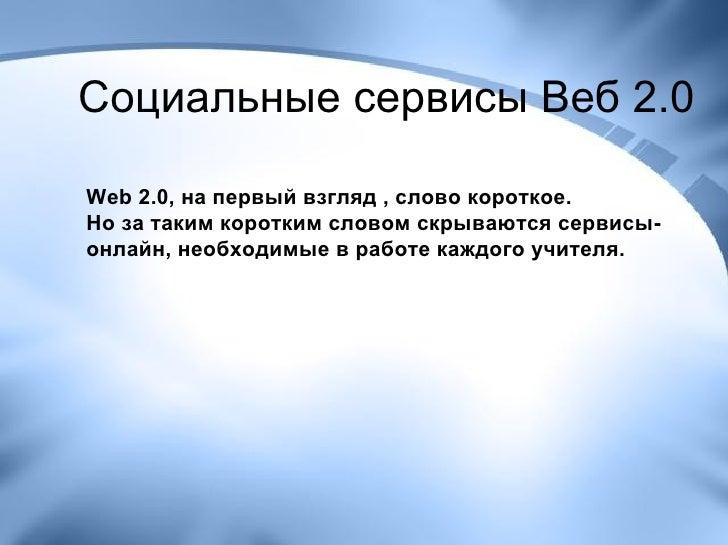 Социальные сервисы Веб 2.0 Web 2.0, на первый взгляд , слово короткое.  Но за таким коротким словом скрываются сервисы-онл...