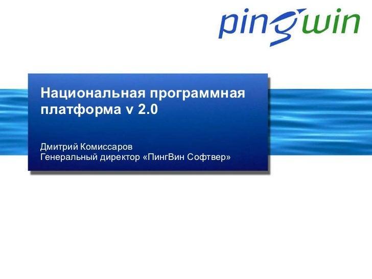 Национальная программнаяплатформа v 2.0Дмитрий КомиссаровГенеральный директор «ПингВин Софтвер»