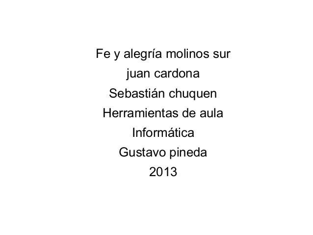 Fe y alegría molinos surjuan cardonaSebastián chuquenHerramientas de aulaInformáticaGustavo pineda2013