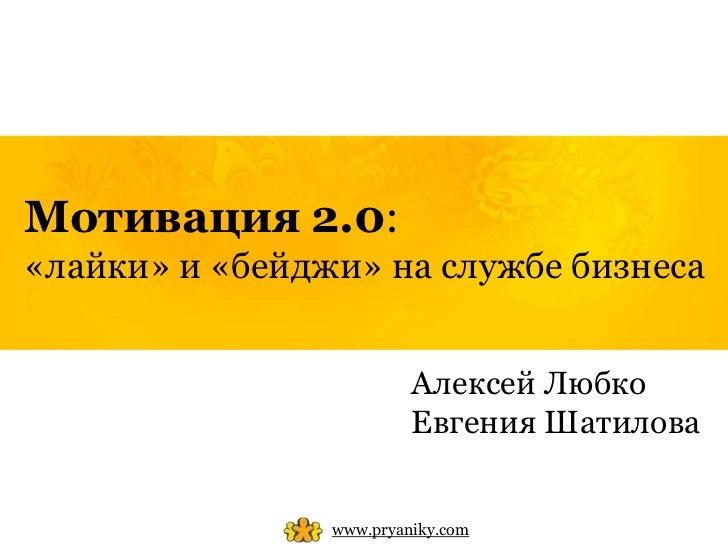 Мотивация 2.0:«лайки» и «бейджи» на службе бизнеса                         Алексей Любко                         Евгения Ш...