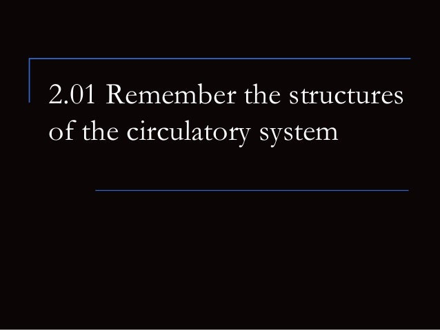 2.01 Remember the structuresof the circulatory system