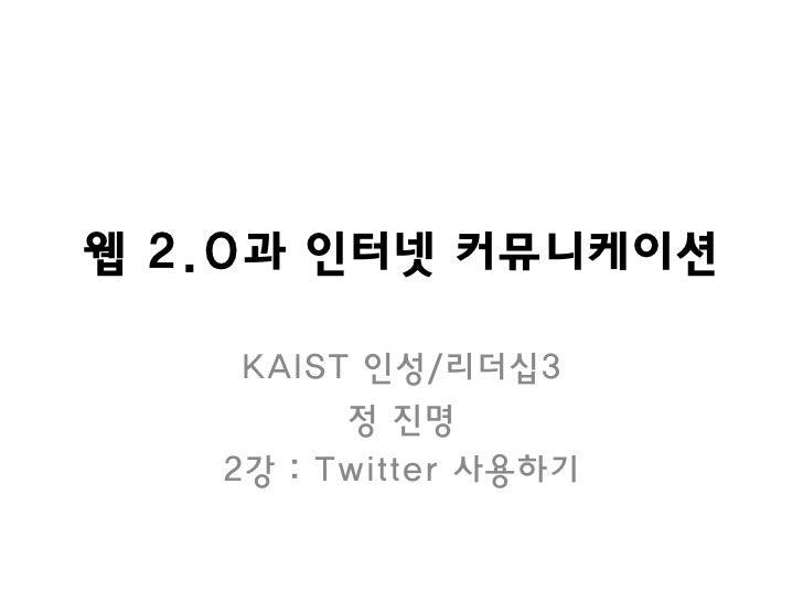 웹 2.0과 인터넷 커뮤니케이션      KAIST 인성/리더십3          정 짂명    2강 : Twitter 사용하기