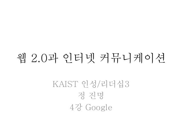웹 2.0과 인터넷 커뮤니케이션 KAIST 인성/리더십3 정 진명 4강 Google