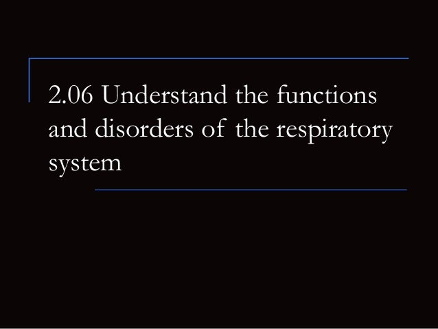 2.06 Understand the functionsand disorders of the respiratorysystem