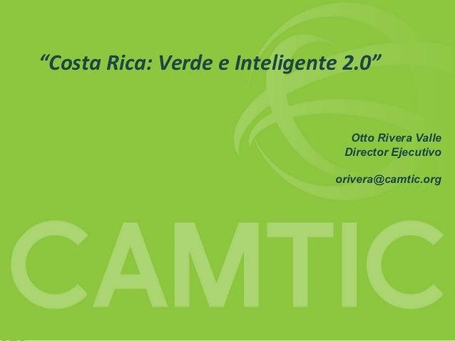 """CAMTIC""""Costa Rica: Verde e Inteligente 2.0""""                                  Otto Rivera Valle                            ..."""