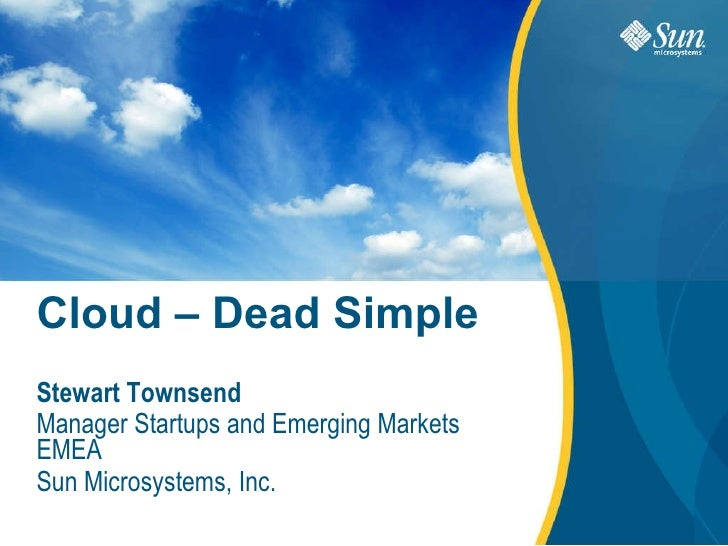 Cloud – Dead Simple Stewart Townsend Manager Startups and Emerging Markets EMEA Sun Microsystems, Inc.