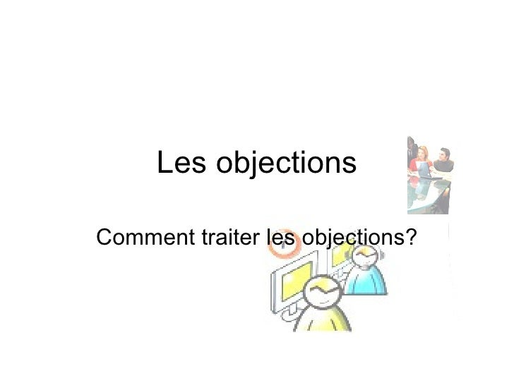 Les objections Comment traiter les objections?