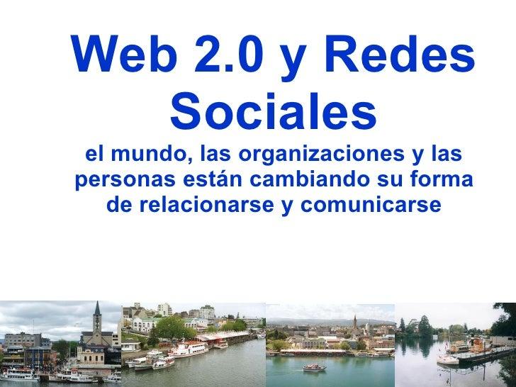 Web 2.0 y Redes Sociales el mundo, las organizaciones y las personas están cambiando su forma de relacionarse y comunicarse