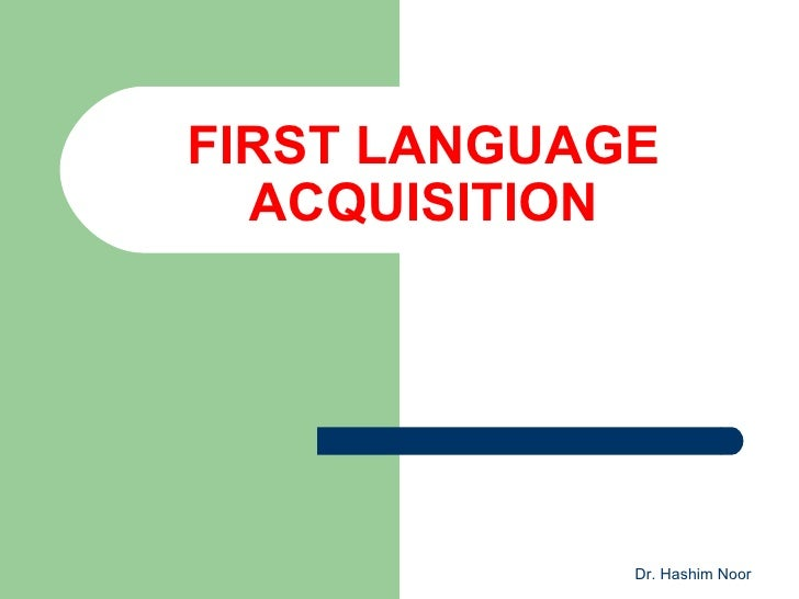 FIRST LANGUAGE  ACQUISITION             Dr. Hashim Noor