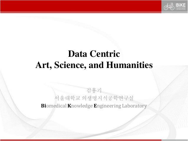 Data Centric Art, Science, and Humanities 김홍기 서울대학교 의생명지식공학연구실 Biomedical Knowledge Engineering Laboratory
