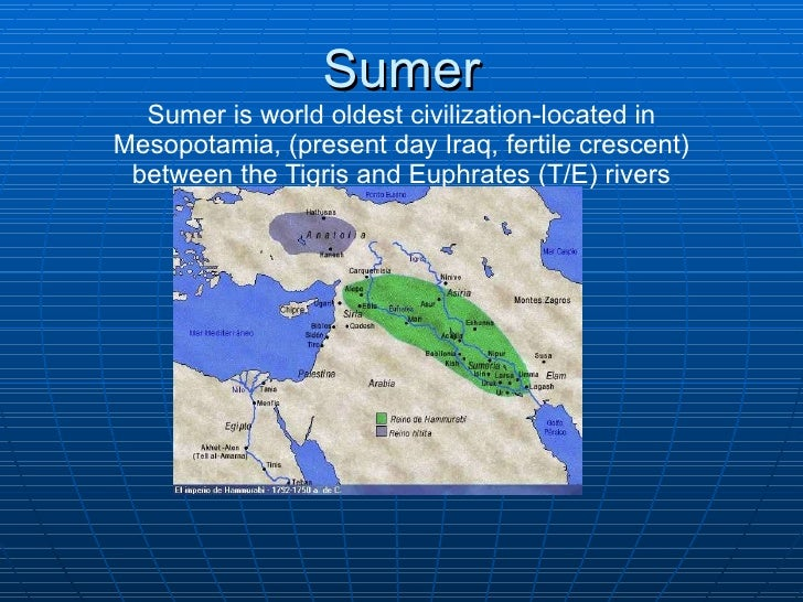 Sumer Sumer is world oldest civilization-located in Mesopotamia, (present day Iraq, fertile crescent) between the Tigris a...