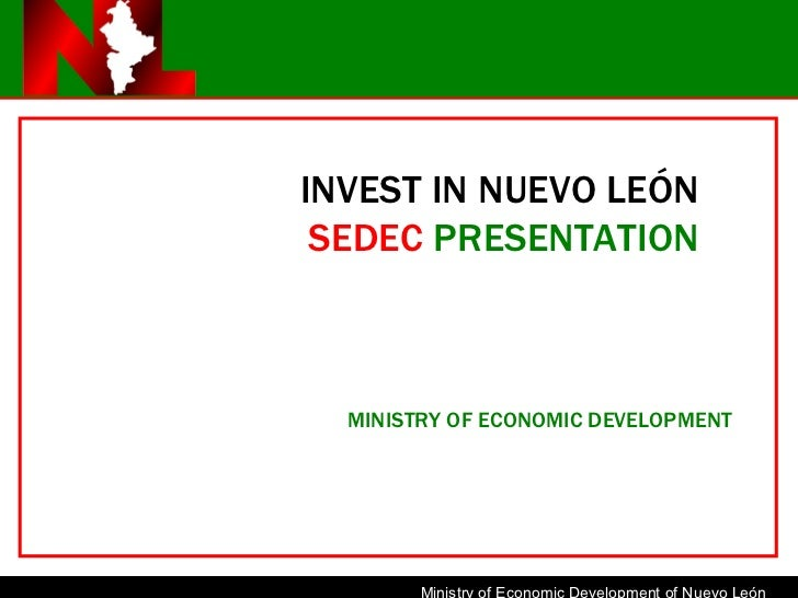 INVEST IN NUEVO LEÓN SEDEC   PRESENTATION MINISTRY OF ECONOMIC DEVELOPMENT