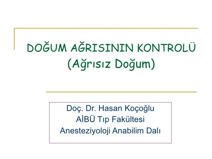 DOĞUM AĞRISININ KONTROLÜ (Ağrısız Doğum) Doç. Dr. Hasan Koçoğlu AİBÜ Tıp Fakültesi Anesteziyoloji Anabilim Dalı