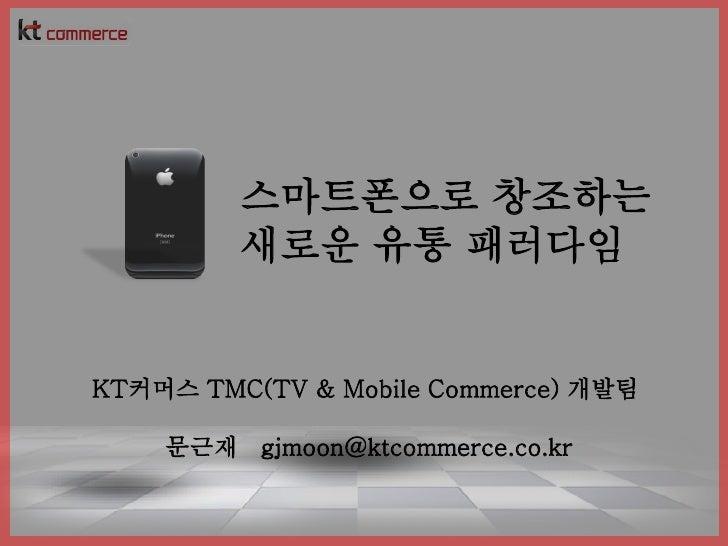 스마트폰으로 창조하는          새로운 유통 패러다임   KT커머스 TMC(TV & Mobile Commerce) 개발팀      문근재 gjmoon@ktcommerce.co.kr