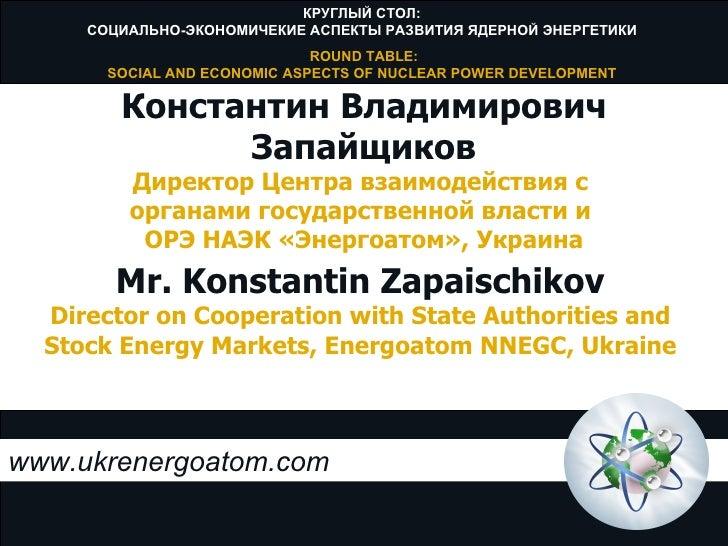 www.ukrenergoatom.com Mr. Konstantin Zapaischikov Director on Cooperation withState Authorities and Stock Energy Markets,...