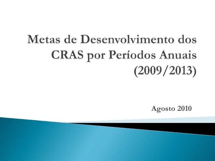 Metas de Desenvolvimento dos CRAS por Períodos Anuais (2009/2013)<br />Agosto 2010<br />