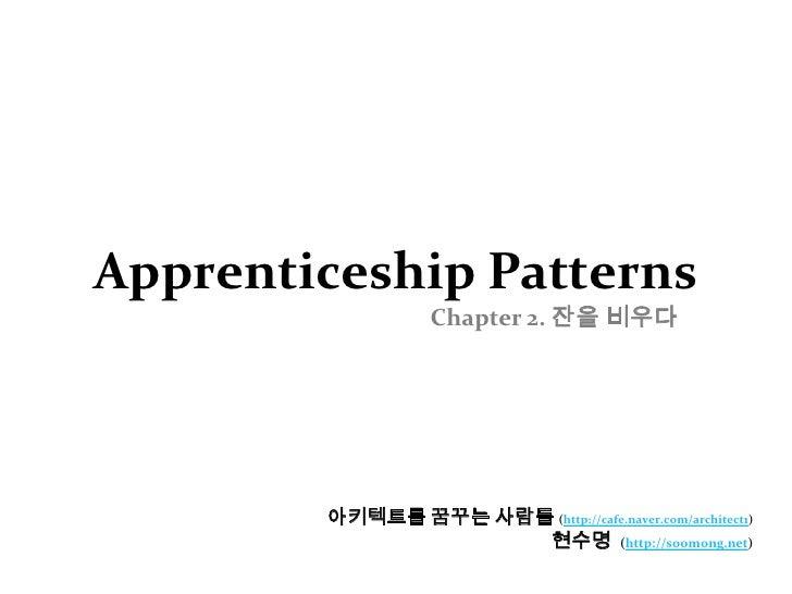 Apprenticeship PatternsChapter 2. 잔을 비우다<br />아키텍트를 꿈꾸는 사람들(http://cafe.naver.com/architect1)<br />현수명  (http://soomong.ti...