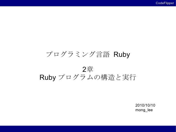 CodeFlipper      プログラミング言語 Ruby          2章 Ruby プログラムの構造と実行                     2010/10/10                   mong_lee