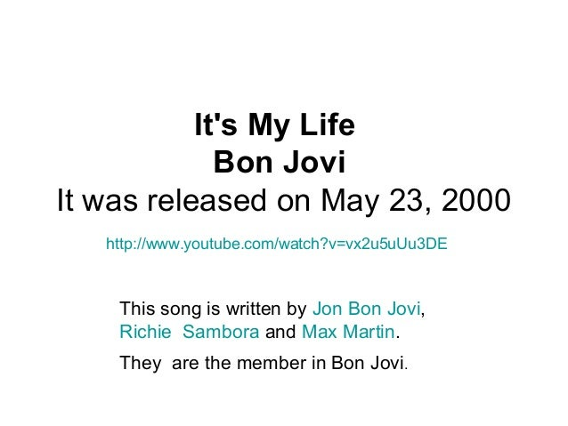 It's My Life Bon Jovi It was released on May 23, 2000 http://www.youtube.com/watch?v=vx2u5uUu3DE This song is written by J...