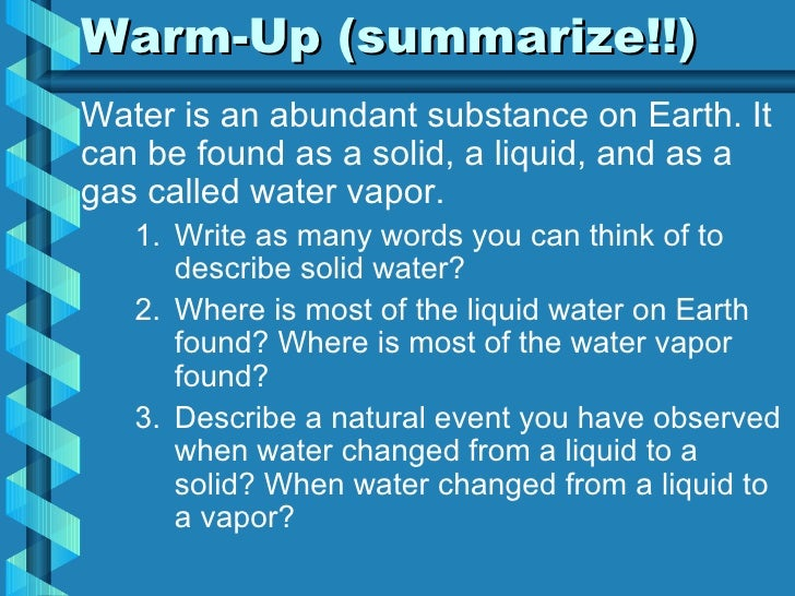 Warm-Up (summarize!!) <ul><li>Water is an abundant substance on Earth. It can be found as a solid, a liquid, and as a gas ...