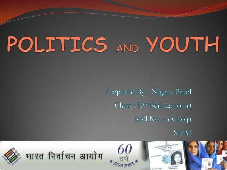 POLITICSANDYOUTH<br />Prepared By:- Nigam Patel<br />Class :-IInd Sem(2010-11)<br />Roll No :-10CL041<br />SIEM<br />