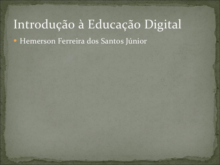 Introdução à Educação Digital <ul><li>Hemerson Ferreira dos Santos Júnior </li></ul>