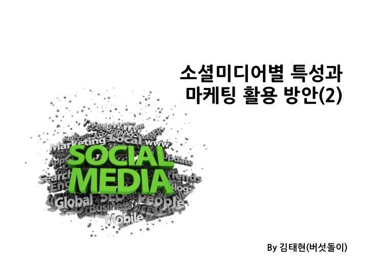 소셜미디어별특성과마케팅활용방안(2)                     By김태현(버섯돌이)