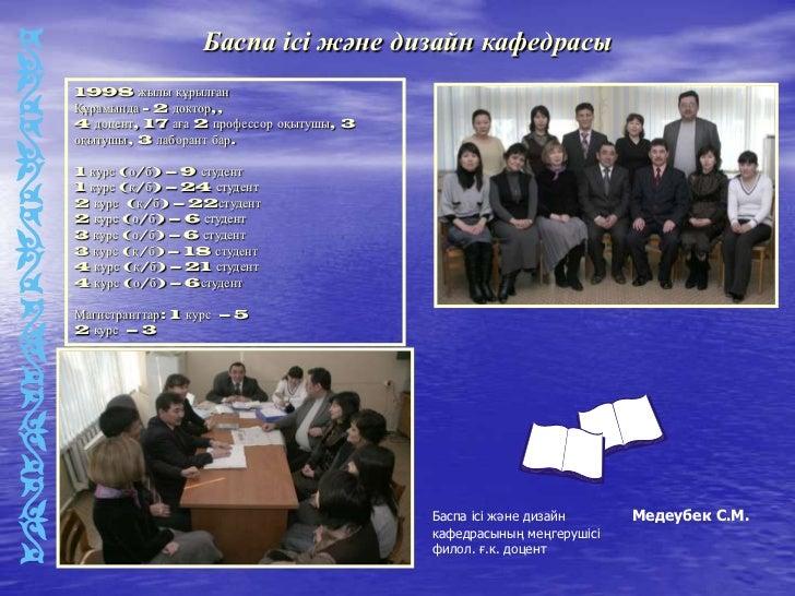 Баспа ісі және дизайн кафедрасы1998 жылы құрылғанҚұрамында - 2 доктор,,4 доцент, 17 аға 2 профессор оқытушы, 3оқытушы, 3 л...