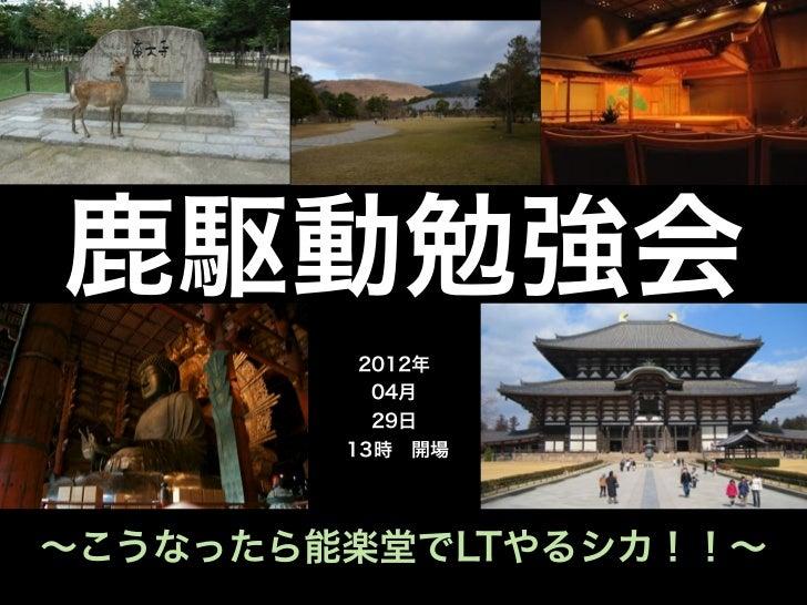 鹿駆動勉強会         2012年          04月          29日        13時開場∼こうなったら能楽堂でLTやるシカ!!∼