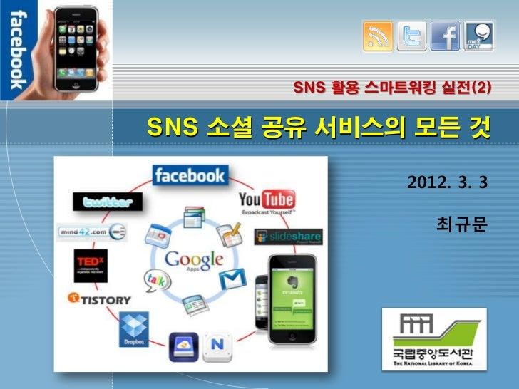 SNS 활용 스마트워킹 실전(2)SNS 소셜 공유 서비스의 모든 것                  2012. 3. 3                     최규문