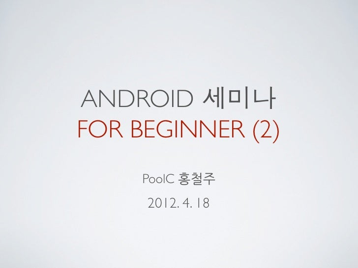ANDROID 세미나FOR BEGINNER (2)     PoolC 홍철주     2012. 4. 18