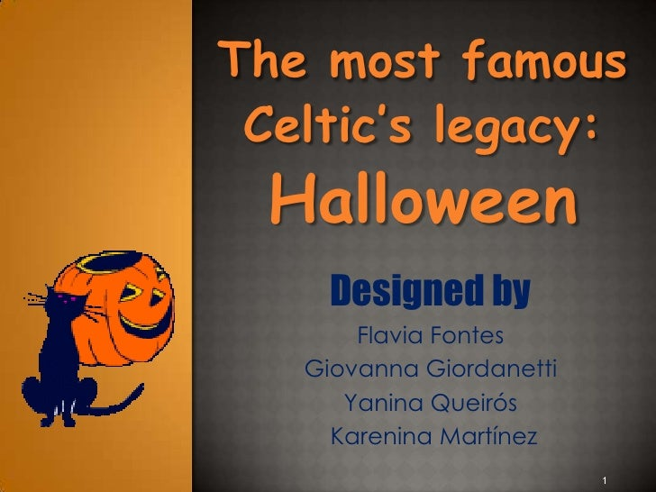 The most famous Celtic's legacy:  Halloween     Designed by       Flavia Fontes   Giovanna Giordanetti      Yanina Queirós...