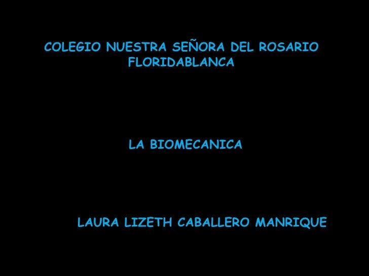 COLEGIO NUESTRA SEÑORA DEL ROSARIO          FLORIDABLANCA          LA BIOMECANICA    LAURA LIZETH CABALLERO MANRIQUE