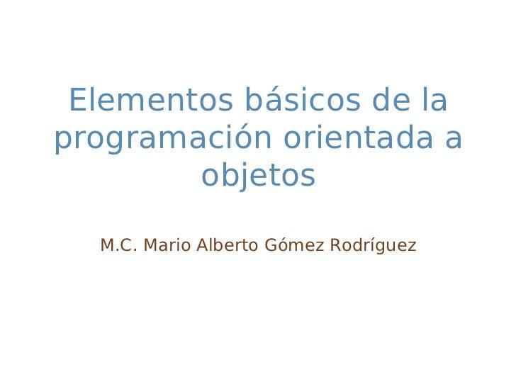 Elementos básicos de laprogramación orientada a        objetos  M.C. Mario Alberto Gómez Rodríguez