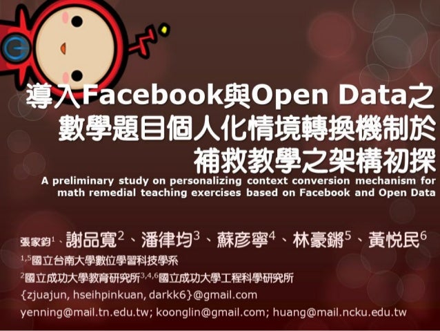 TWELF2012: 導入Facebook與Open Data之數學題目個人化情境轉換機制於補救教學之架構初探A preliminary study on personalizing context conversion mechanism for math remedial teaching exercises based on Facebook and Open Data