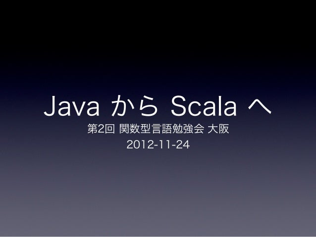 Java から Scala へ  第2回 関数型言語勉強会 大阪       2012-11-24