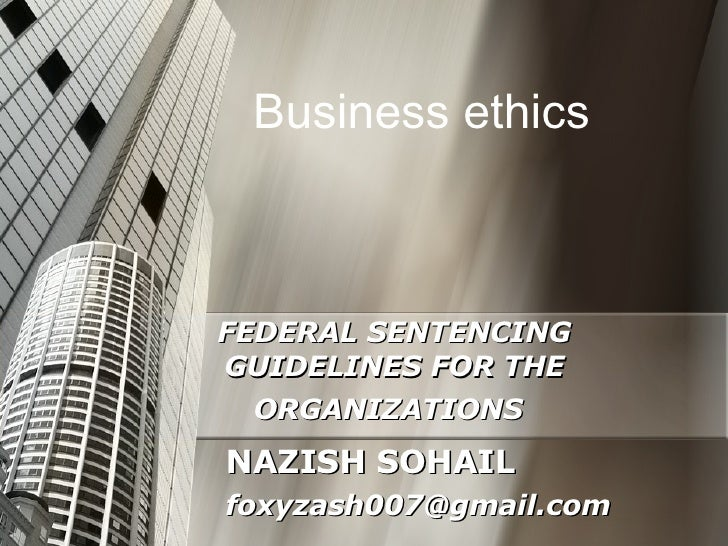 FEDERAL SENTENCING GUIDELINES FOR THE ORGANIZATIONS   NAZISH SOHAIL [email_address] Business ethics