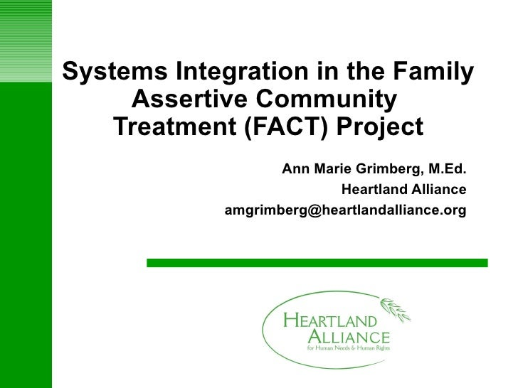 Systems Integration in the Family Assertive Community  Treatment (FACT) Project Ann Marie Grimberg, M.Ed. Heartland Allian...