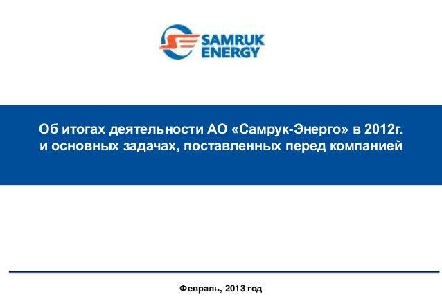 Об итогах деятельности АО «Самрук-Энерго» в 2012г.и основных задачах, поставленных перед компанией                   Февра...
