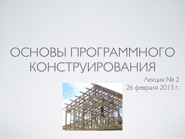 ОСНОВЫ ПРОГРАММНОГО  КОНСТРУИРОВАНИЯ                  Лекция № 2             26 февраля 2013 г.