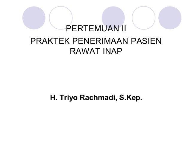 PERTEMUAN IIPRAKTEK PENERIMAAN PASIEN       RAWAT INAP   H. Triyo Rachmadi, S.Kep.