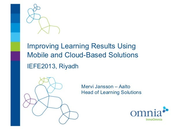 Improving Learning Results UsingMobile and Cloud-Based SolutionsIEFE2013, RiyadhMervi Jansson – AaltoHead of Learning Solu...