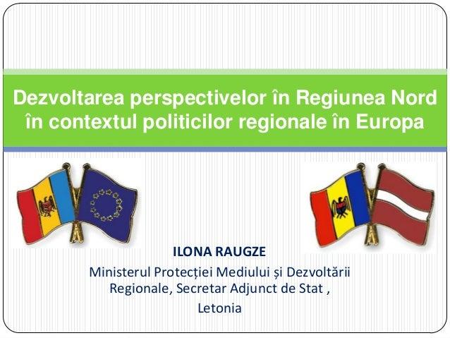 ILONA RAUGZEMinisterul Protecției Mediului și DezvoltăriiRegionale, Secretar Adjunct de Stat ,LetoniaDezvoltarea perspecti...
