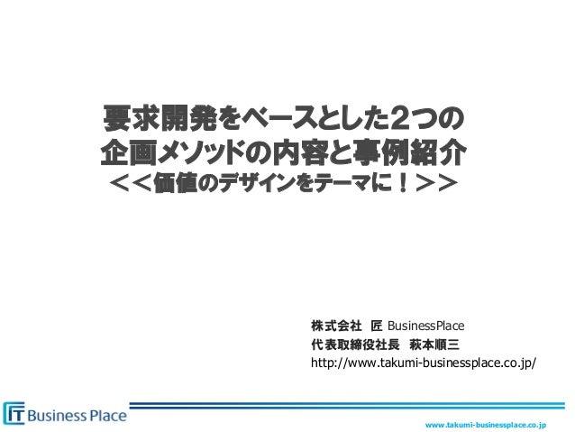 www.takumi-businessplace.co.jp要求開発をベースとした2つの企画メソッドの内容と事例紹介<<価値のデザインをテーマに!>>株式会社 匠 BusinessPlace代表取締役社長 萩本順三http://www.taku...
