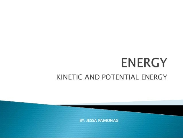 KINETIC AND POTENTIAL ENERGY BY: JESSA PAMONAG