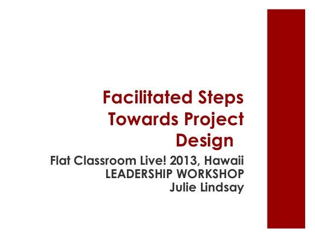 Facilitated Steps Towards Project Design Flat Classroom Live! 2013, Hawaii LEADERSHIP WORKSHOP Julie Lindsay