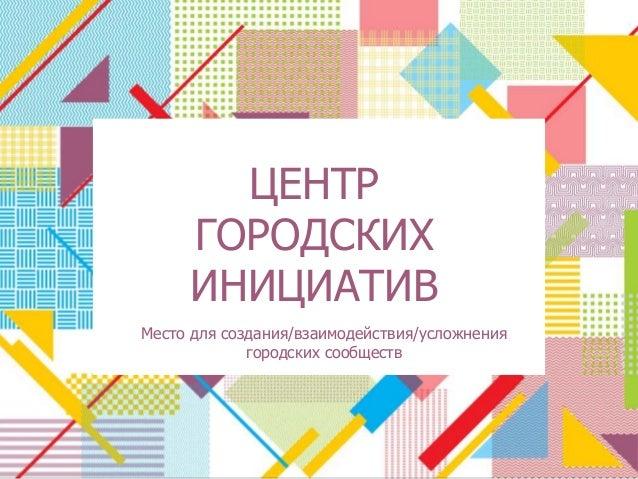 ЦЕНТР  ДОМ ПОЛЕЗНЫХ ПРОЕКТОВ  ГОРОДСКИХ  ИНИЦИАТИВ  Место для создания/взаимодействия/усложнения  городских сообществ