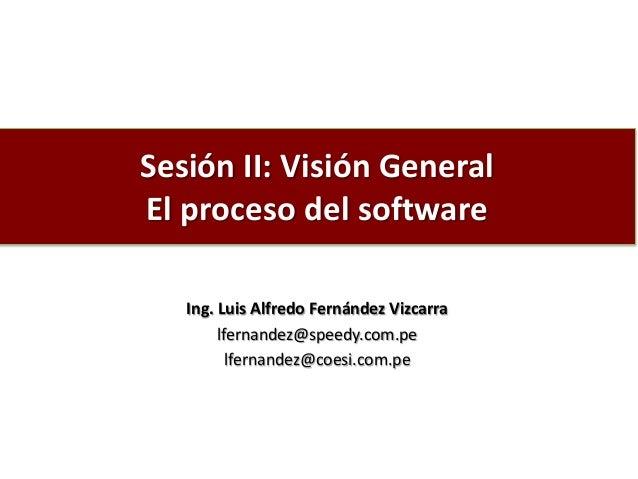 Sesión II: Visión General El proceso del software Ing. Luis Alfredo Fernández Vizcarra lfernandez@speedy.com.pe lfernandez...