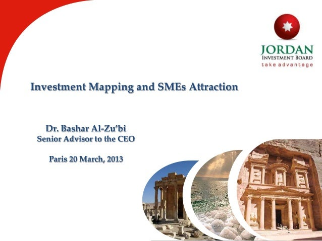 Investment Mapping and SMEs Attraction Dr. Bashar Al-Zu'bi Senior Advisor to the CEO Paris 20 March, 2013